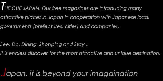 THE CUE JAPAN, Our free magazines are introducin many attractive places in japan in cooperation with Japanese local governments (prefectures. cities) are companies. See, Do, Dining, Shopping and Sray... It is endless discover for the most attractive and unique destiantion Japan, it is beyond your imagaination